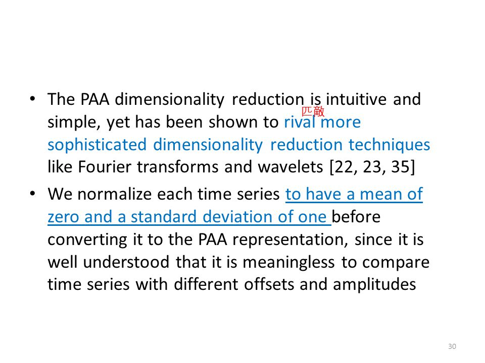 The PAA dimensionality reduction is intuitive and simple, yet has been shown to rival more sophisticated dimensionality reduction techniques like Fourier transforms and wavelets [22, 23, 35]